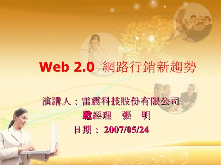 Web 2.0  網路行銷新趨勢 演講人:雷震科技股份有限公司 總經理  張啟明 日期: 2007/05/24