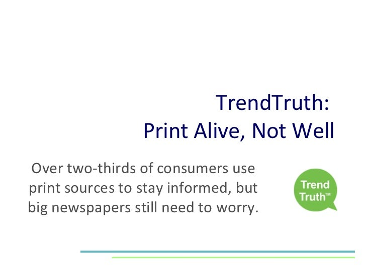 TrendTruth:  Print Alive, Not Well Over two-thirds of consumers use print sources to stay informed, but big newspapers sti...