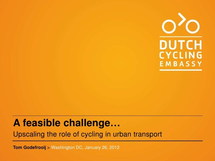 A feasible challenge…Upscaling the role of cycling in urban transportTom Godefrooij > Washington DC, January 26, 2012