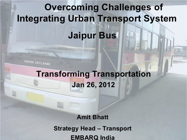 Overcoming Challenges of Integrating Urban Transport System  Jaipur Bus  Transforming Transportation Jan 26, 2012 Amit Bha...