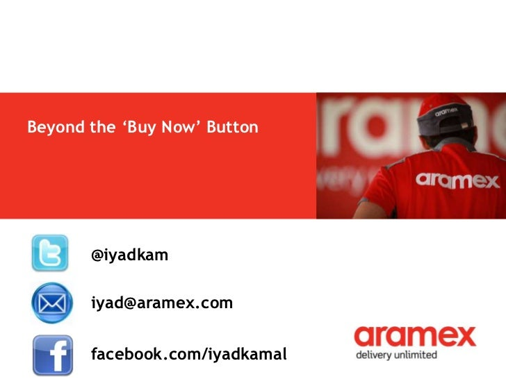 Beyond the 'Buy Now' Button       @iyadkam       iyad@aramex.com       facebook.com/iyadkamal