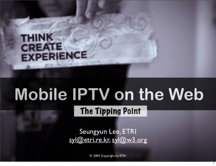 Mobile IPTV on the Web          The Tipping Point           Seungyun Lee, ETRI       syl@etri.re.kr, syl@w3.org           ...