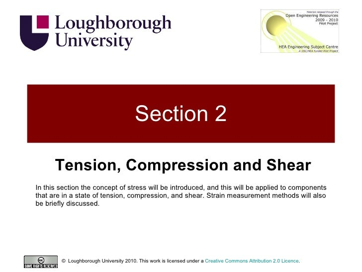 Section 2 Tension, Compression and Shear In this section the concept of stress will be introduced, and this will be applie...