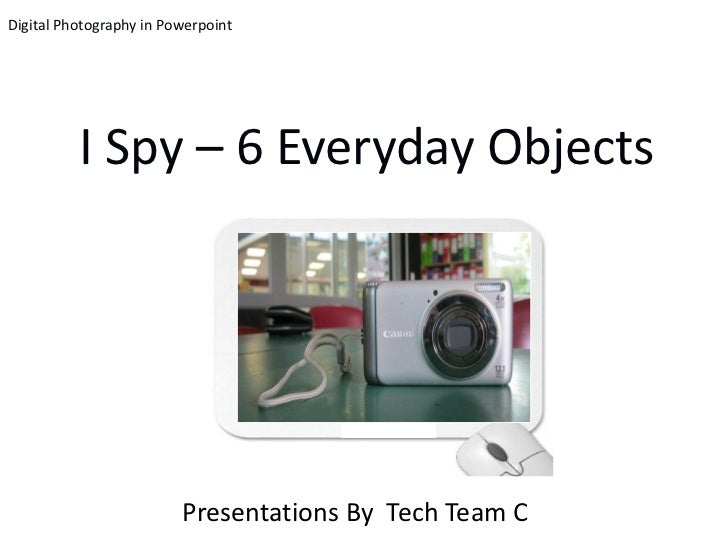 Digital Photography in Powerpoint          I Spy – 6 Everyday Objects                         Presentations By Tech Team C
