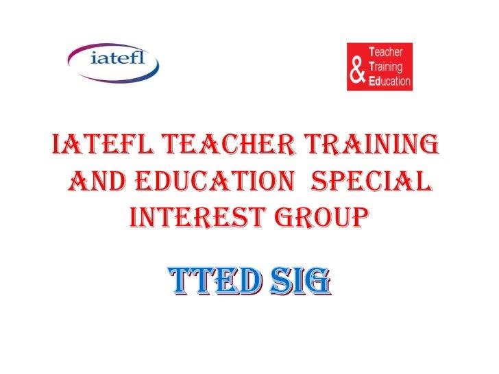 IATEFL TEACHER TRAINING AND EDUCATION SPECIAL     INTEREST GROUP