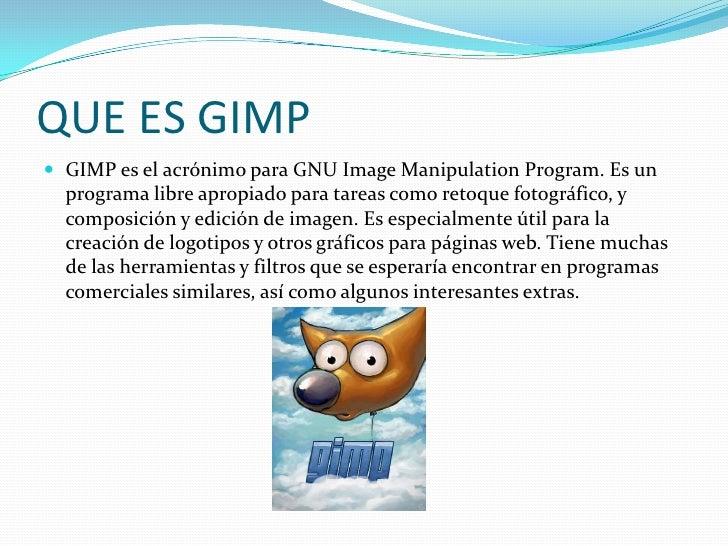 QUE ES GIMP<br />GIMP es el acrónimo para GNU Image Manipulation Program. Es un programa libre apropiado para tareas como ...