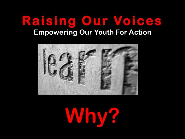 R a i s i n g O u r Vo i c e s  Empowering Our Youth For Action          Why?