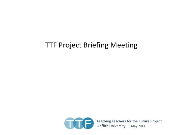 TTF Project Briefing Meeting <br />Teaching Teachers for the Future Project<br />Griffith University - 6 May 2011<br />