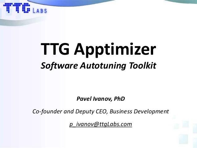 TTG ApptimizerSoftware Autotuning ToolkitPavel Ivanov, PhDCo-founder and Deputy CEO, Business Developmentp_ivanov@ttgLabs....