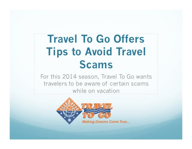 Travel To Go Offers Tips to Avoid Travel Scams For this 2014 season, Travel To Go wants travelers to be aware of certain s...
