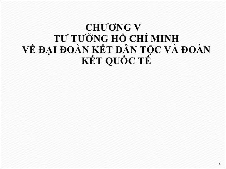 <ul><li>CHƯƠNG V TƯ TƯỞNG HỒ CHÍ MINH VỀ ĐẠI ĐOÀN KẾT DÂN TỘC VÀ ĐOÀN KẾT QUỐC TẾ </li></ul>
