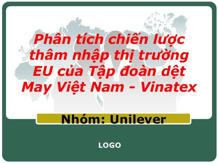 Phân tích chiến lược thâm nhập thị trường  EU của Tập đoàn dệtMay Việt Nam - Vinatex    Nhóm: Unilever         LOGO