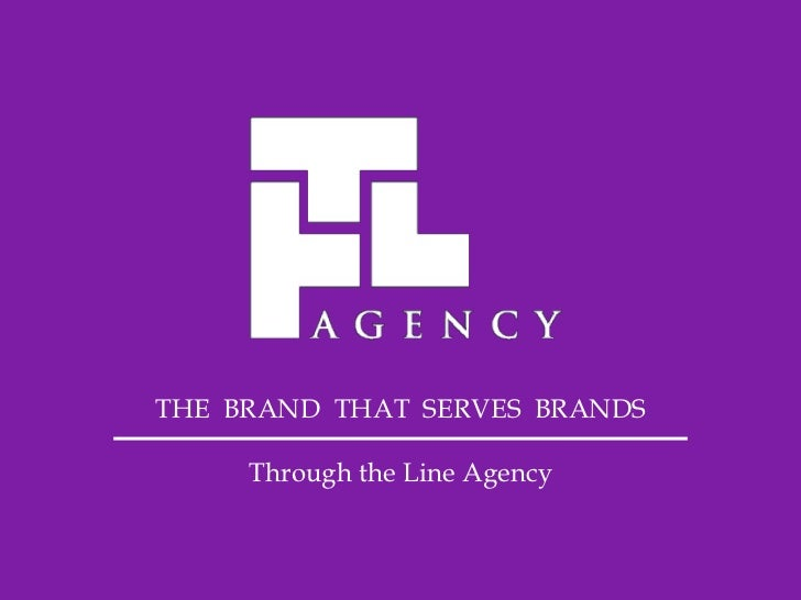 THE BRAND THAT SERVES BRANDS     Through the Line Agency