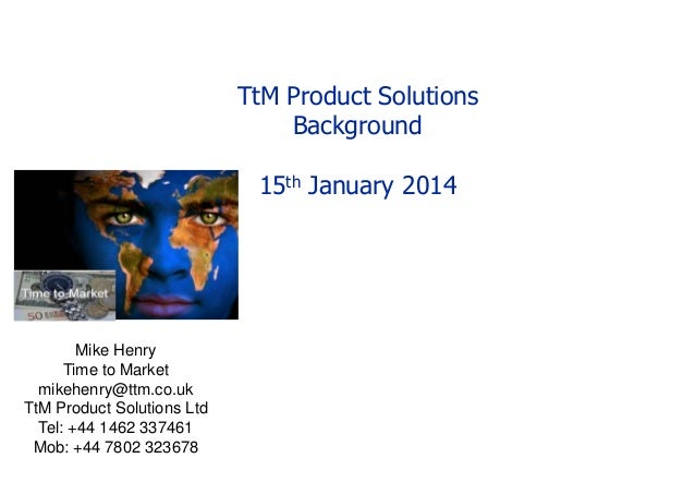 TtM Product Solutions Background 15th January 2014  Mike Henry Time to Market mikehenry@ttm.co.uk TtM Product Solutions Lt...