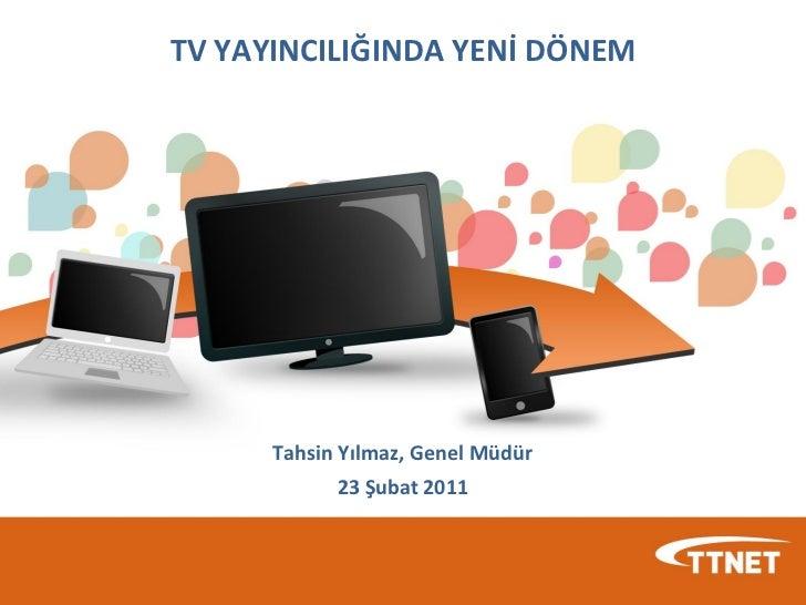 TV YAYINCILIĞINDA YENİ DÖNEM      Tahsin Yılmaz, Genel Müdür            23 Şubat 2011