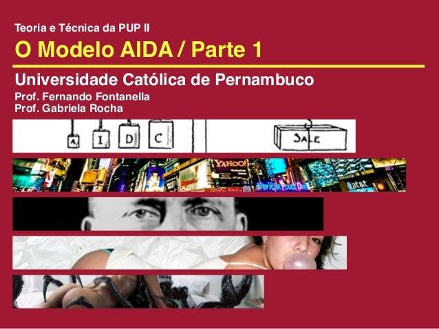 Teoria e Técnica da PUP IIO Modelo AIDA / Parte 1Universidade Católica de PernambucoProf. Fernando FontanellaProf. Gabriel...