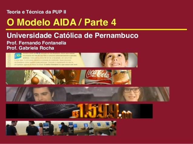Teoria e Técnica da PUP IIO Modelo AIDA / Parte 4Universidade Católica de PernambucoProf. Fernando FontanellaProf. Gabriel...