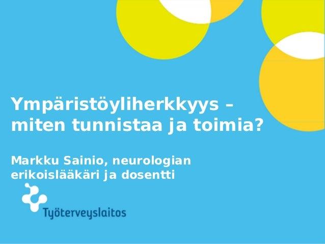 Ympäristöyliherkkyys –miten tunnistaa ja toimia?Markku Sainio, neurologianerikoislääkäri ja dosentti                      ...