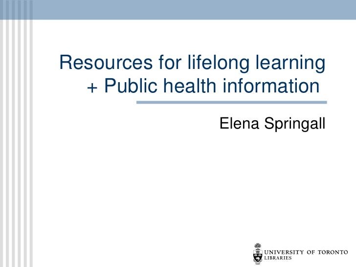 Resources for lifelong learning  + Public health information                  Elena Springall