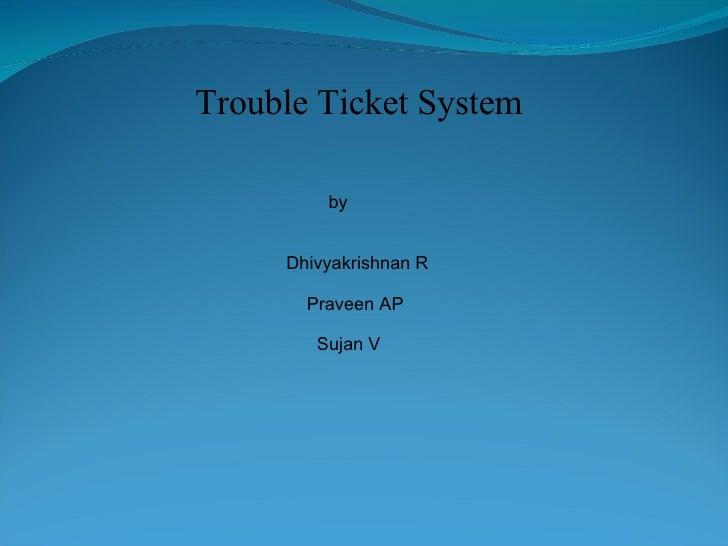 Trouble Ticket System by   Dhivyakrishnan R   Praveen AP   Sujan V