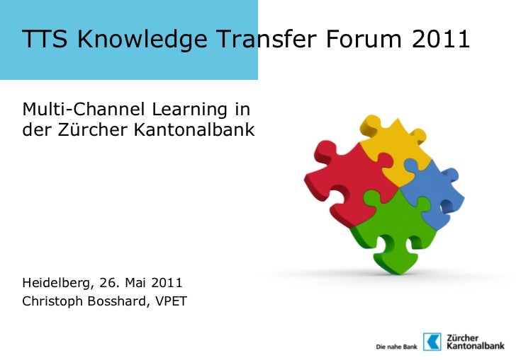 TTS Knowledge Transfer Forum 2011Multi-Channel Learning inder Zürcher KantonalbankHeidelberg, 26. Mai 2011Christoph Bossha...