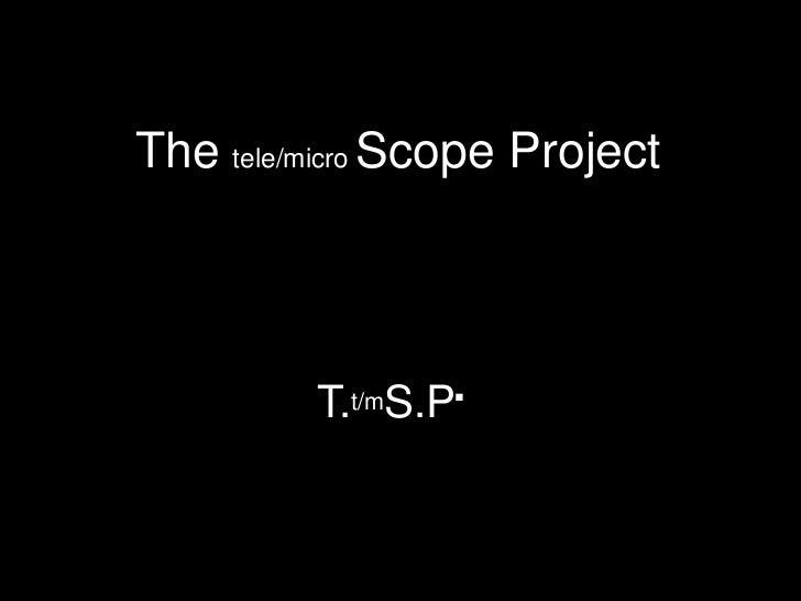 The tele/micro Scope Project<br />T.t/mS.P.<br />