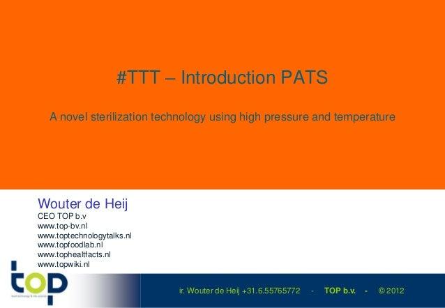 #TTT – Introduction PATS   A novel sterilization technology using high pressure and temperatureWouter de HeijCEO TOP b.vww...
