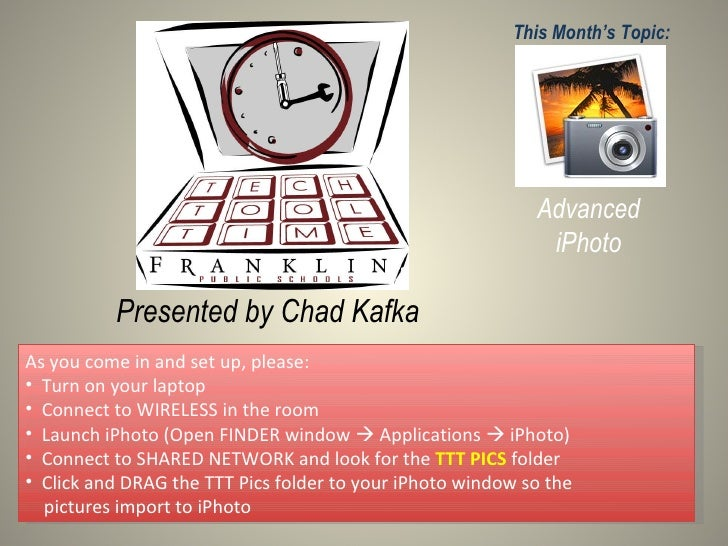 Presented by Chad Kafka This Month's Topic: Advanced iPhoto <ul><li>As you come in and set up, please: </li></ul><ul><li>T...