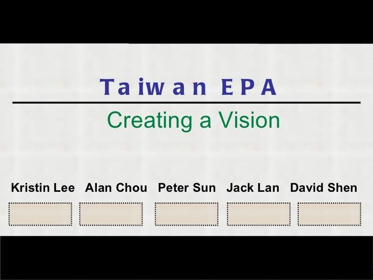Taiwan EPA Creating a Vision Kristin Lee  Alan Chou  Peter Sun  Jack Lan  David Shen