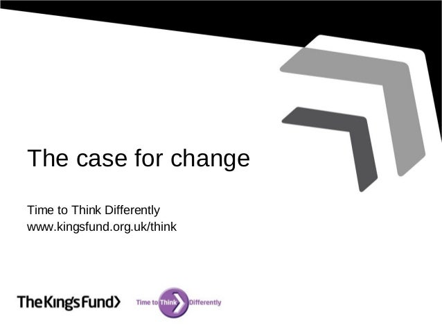 The case for change Time to Think Differently www.kingsfund.org.uk/think