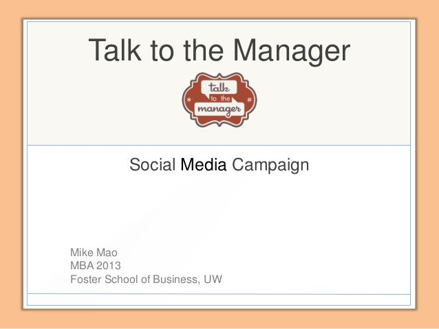 Talk to the Manager           Social Media CampaignMike MaoMBA 2013Foster School of Business, UW