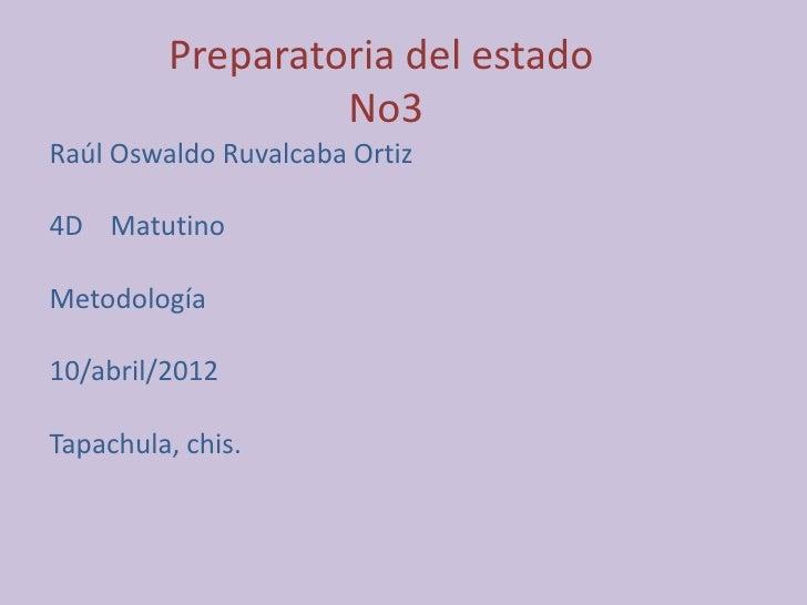 Preparatoria del estado                  No3Raúl Oswaldo Ruvalcaba Ortiz4D MatutinoMetodología10/abril/2012Tapachula, chis.