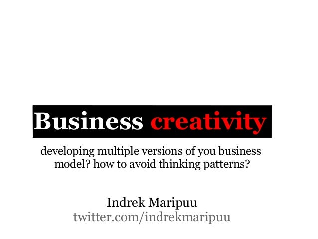 Business creativitydeveloping multiple versions of you business  model? how to avoid thinking patterns?            Indrek ...