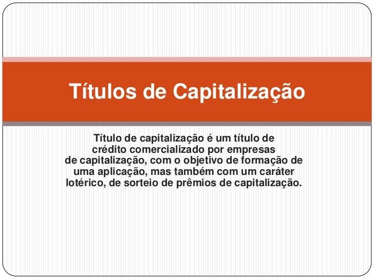 Títulos de Capitalização      Título de capitalização é um título de      crédito comercializado por empresasde capitaliza...