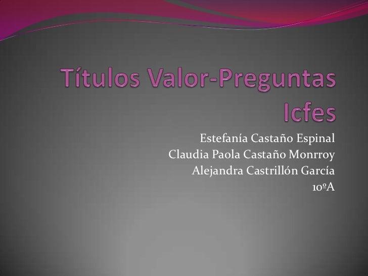 Estefanía Castaño EspinalClaudia Paola Castaño Monrroy    Alejandra Castrillón García                          10ºA