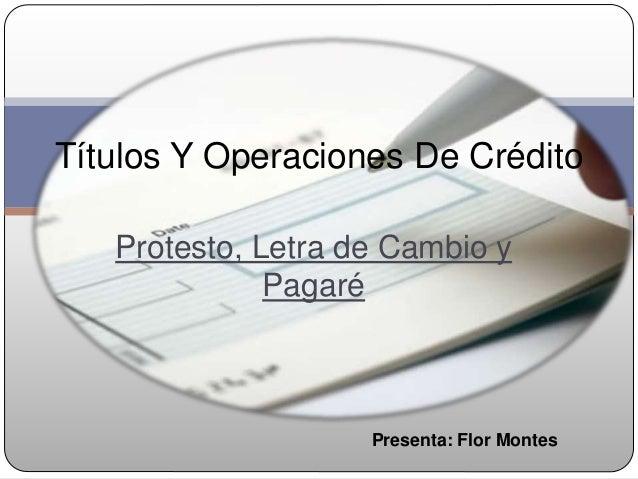 Títulos Y Operaciones De Crédito   Protesto, Letra de Cambio y              Pagaré                    Presenta: Flor Montes