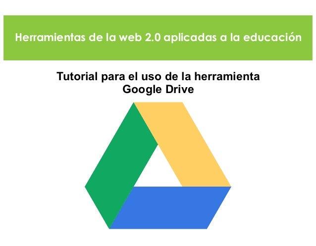 Herramientas de la web 2.0 aplicadas a la educación Tutorial para el uso de la herramienta Google Drive