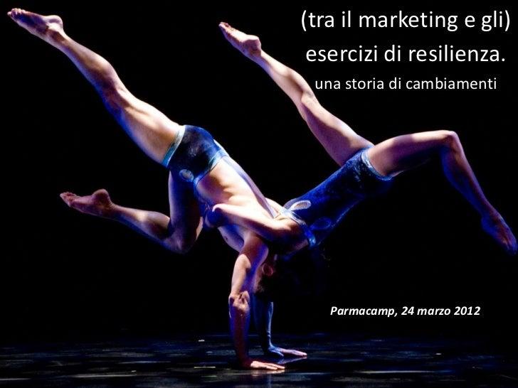 (tra il marketing e gli) esercizi di resilienza. una storia di cambiamenti   Parmacamp, 24 marzo 2012