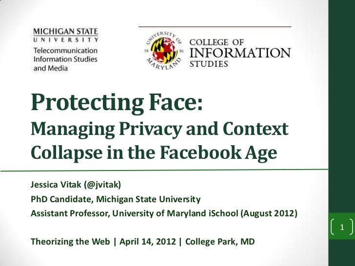 Protecting Face:Managing Privacy and ContextCollapse in the Facebook AgeJessica Vitak (@jvitak)PhD Candidate, Michigan Sta...