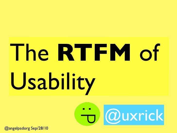 The RTFM of   Usability                          @uxrick @angelpadorg Sep/28/10