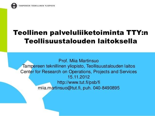 Teollinen palveluliiketoiminta TTY:n  Teollisuustalouden laitoksella                     Prof. Miia Martinsuo  Tampereen t...