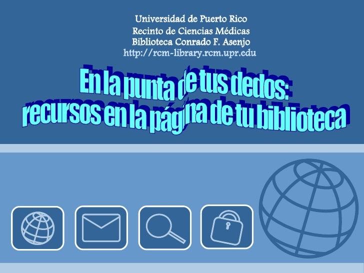 En la punta de tus dedos:  recursos en la página de tu biblioteca Universidad de Puerto Rico Recinto de Ciencias Médicas B...
