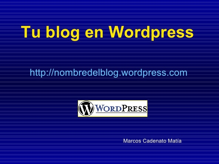 Tu blog en Wordpress http://nombredelblog.wordpress.com Marcos Cadenato Matía