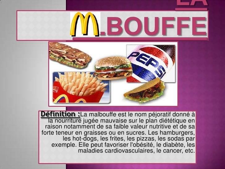 La      albouffe<br />Définition :La malbouffe est le nom péjoratif donné à la nourriture jugée mauvaise sur le plan diété...