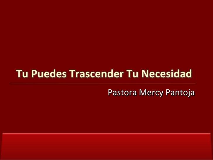 Pastora Mercy Pantoja<br /> Tu Puedes Trascender Tu Necesidad <br />