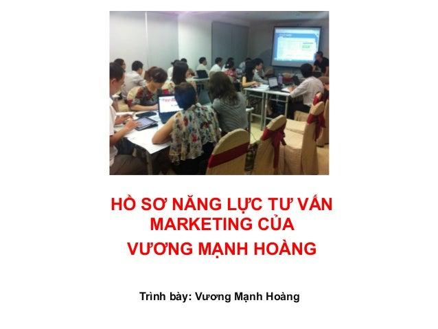 HỒ SƠ NĂNG LỰC TƯ VẤN MARKETING CỦA VƯƠNG MẠNH HOÀNG Trình bày: Vương Mạnh Hoàng
