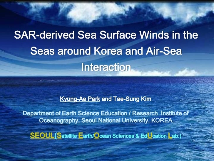 SAR-derived Sea Surface Winds in the Seas around Korea and Air-Sea Interaction<br />Kyung-AePark and Tae-Sung Kim<br />Dep...