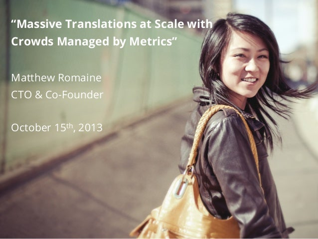 """""""Massive Translations at Scale with Crowds Managed by Metrics"""" Matthew Romaine CTO & Co-Founder October 15th, 2013"""