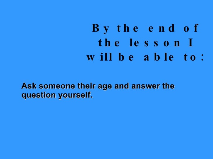 By the end of the lesson I will be able to: Ask someone their age and answer the question yourself.