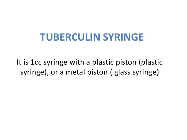 TUBERCULIN SYRINGEIt is 1cc syringe with a plastic piston (plastic  syringe), or a metal piston ( glass syringe)